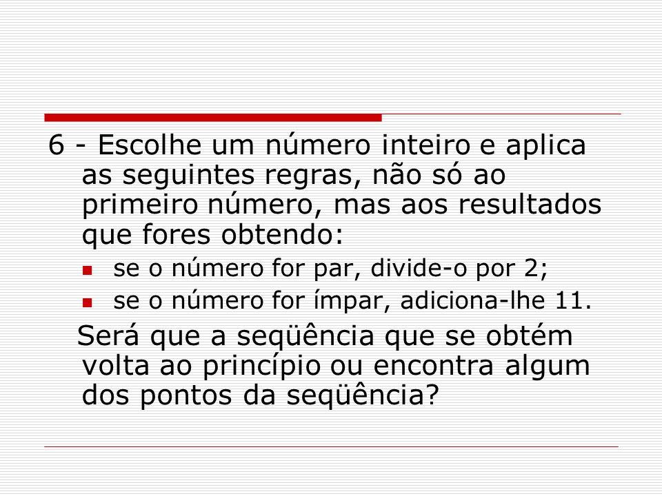 6 - Escolhe um número inteiro e aplica as seguintes regras, não só ao primeiro número, mas aos resultados que fores obtendo: se o número for par, divi