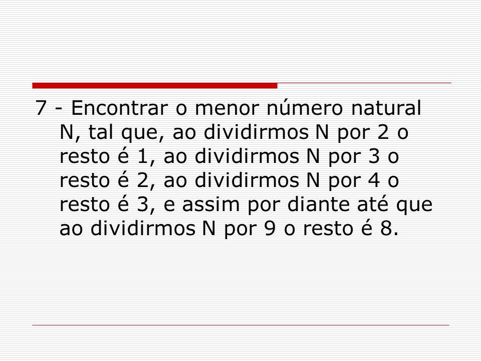 7 - Encontrar o menor número natural N, tal que, ao dividirmos N por 2 o resto é 1, ao dividirmos N por 3 o resto é 2, ao dividirmos N por 4 o resto é