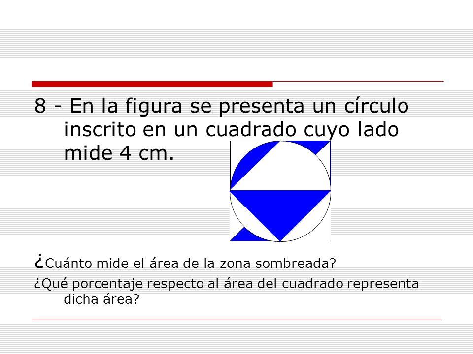8 - En la figura se presenta un círculo inscrito en un cuadrado cuyo lado mide 4 cm. ¿ Cuánto mide el área de la zona sombreada? ¿Qué porcentaje respe
