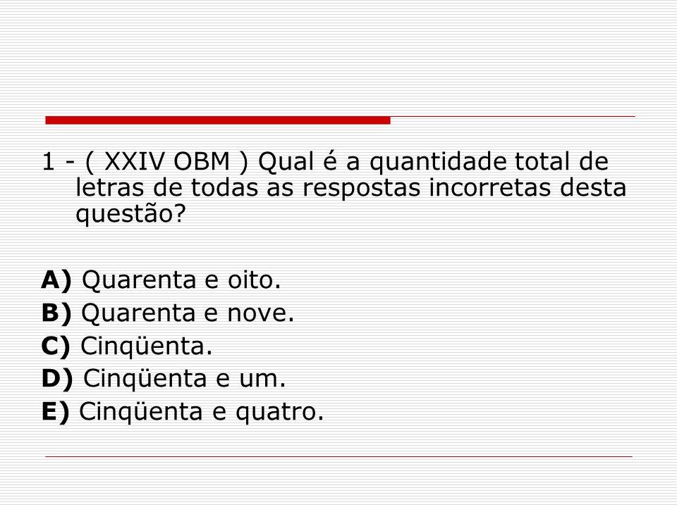 1 - ( XXIV OBM ) Qual é a quantidade total de letras de todas as respostas incorretas desta questão? A) Quarenta e oito. B) Quarenta e nove. C) Cinqüe
