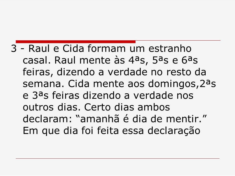 3 - Raul e Cida formam um estranho casal. Raul mente às 4ªs, 5ªs e 6ªs feiras, dizendo a verdade no resto da semana. Cida mente aos domingos,2ªs e 3ªs