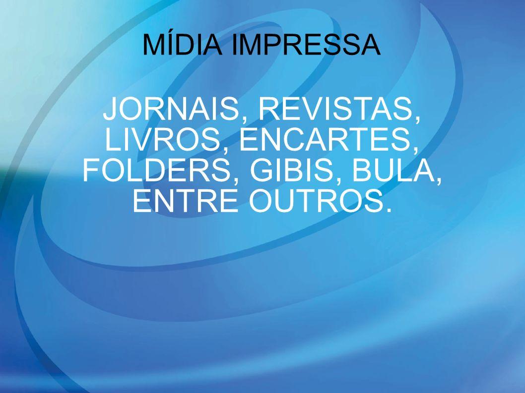 MÍDIA IMPRESSA JORNAIS, REVISTAS, LIVROS, ENCARTES, FOLDERS, GIBIS, BULA, ENTRE OUTROS.