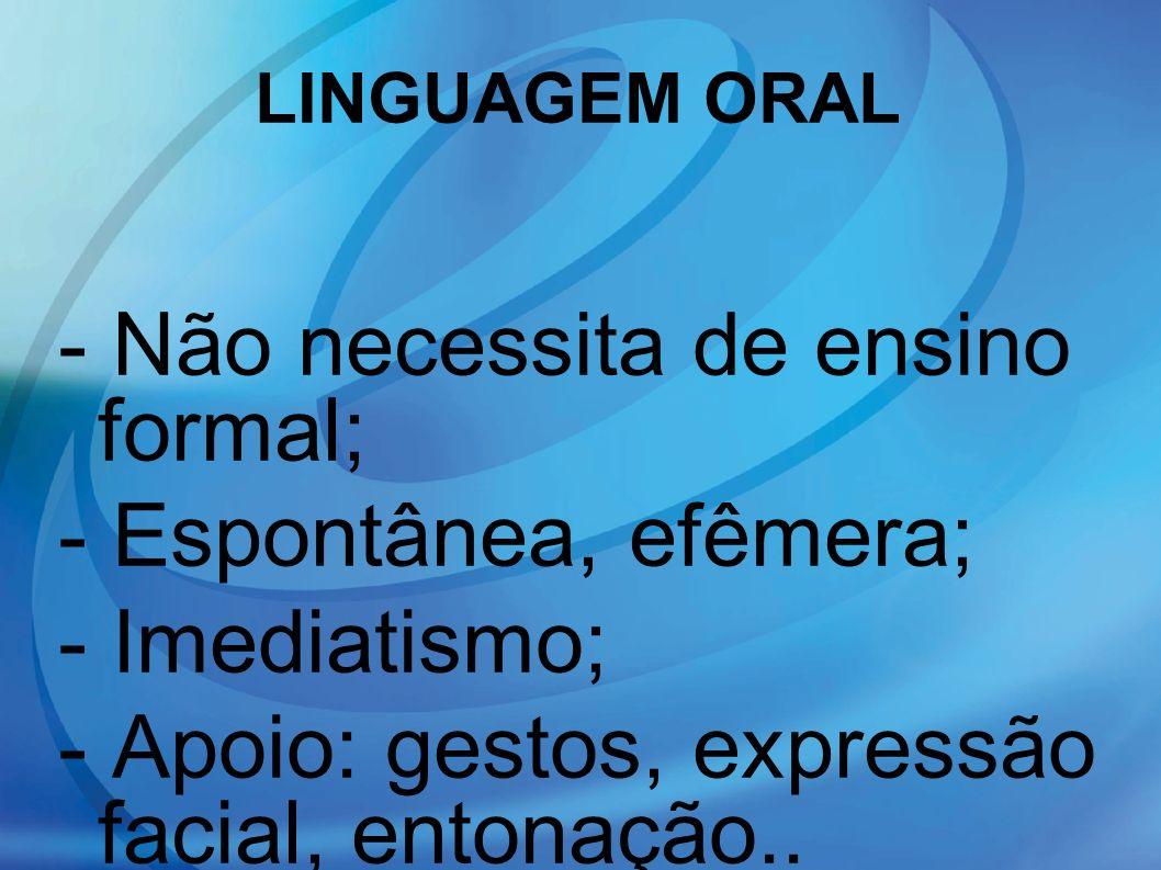 LINGUAGEM ORAL - Não necessita de ensino formal; - Espontânea, efêmera; - Imediatismo; - Apoio: gestos, expressão facial, entonação.. - Presença físic