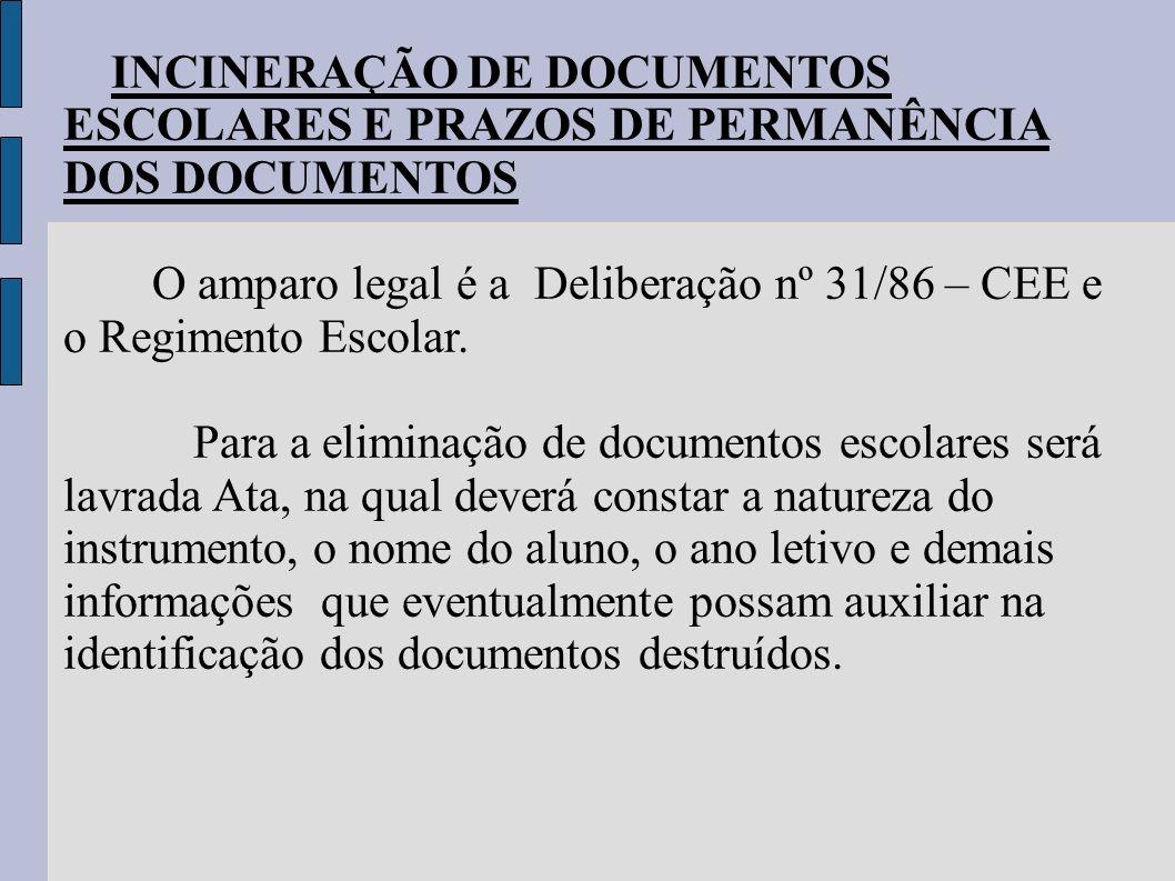 INCINERAÇÃO DE DOCUMENTOS ESCOLARES E PRAZOS DE PERMANÊNCIA DOS DOCUMENTOS O amparo legal é a Deliberação nº 31/86 – CEE e o Regimento Escolar. Para a