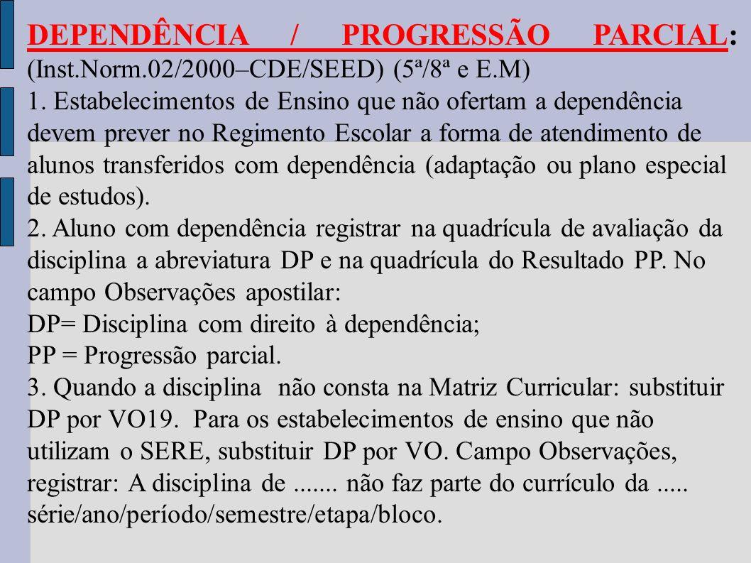 DEPENDÊNCIA / PROGRESSÃO PARCIAL: (Inst.Norm.02/2000–CDE/SEED) (5ª/8ª e E.M) 1. Estabelecimentos de Ensino que não ofertam a dependência devem prever