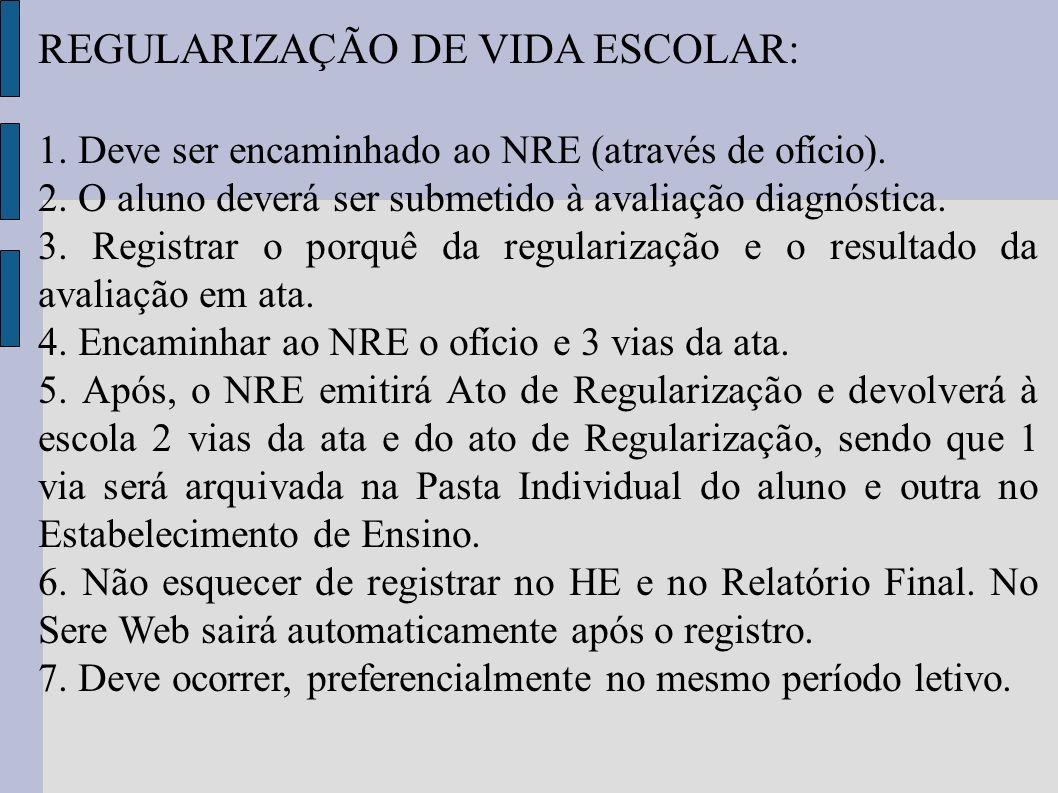 REGULARIZAÇÃO DE VIDA ESCOLAR: 1. Deve ser encaminhado ao NRE (através de ofício). 2. O aluno deverá ser submetido à avaliação diagnóstica. 3. Registr