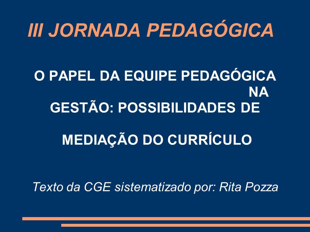 III JORNADA PEDAGÓGICA O PAPEL DA EQUIPE PEDAGÓGICA NA GESTÃO: POSSIBILIDADES DE MEDIAÇÃO DO CURRÍCULO Texto da CGE sistematizado por: Rita Pozza