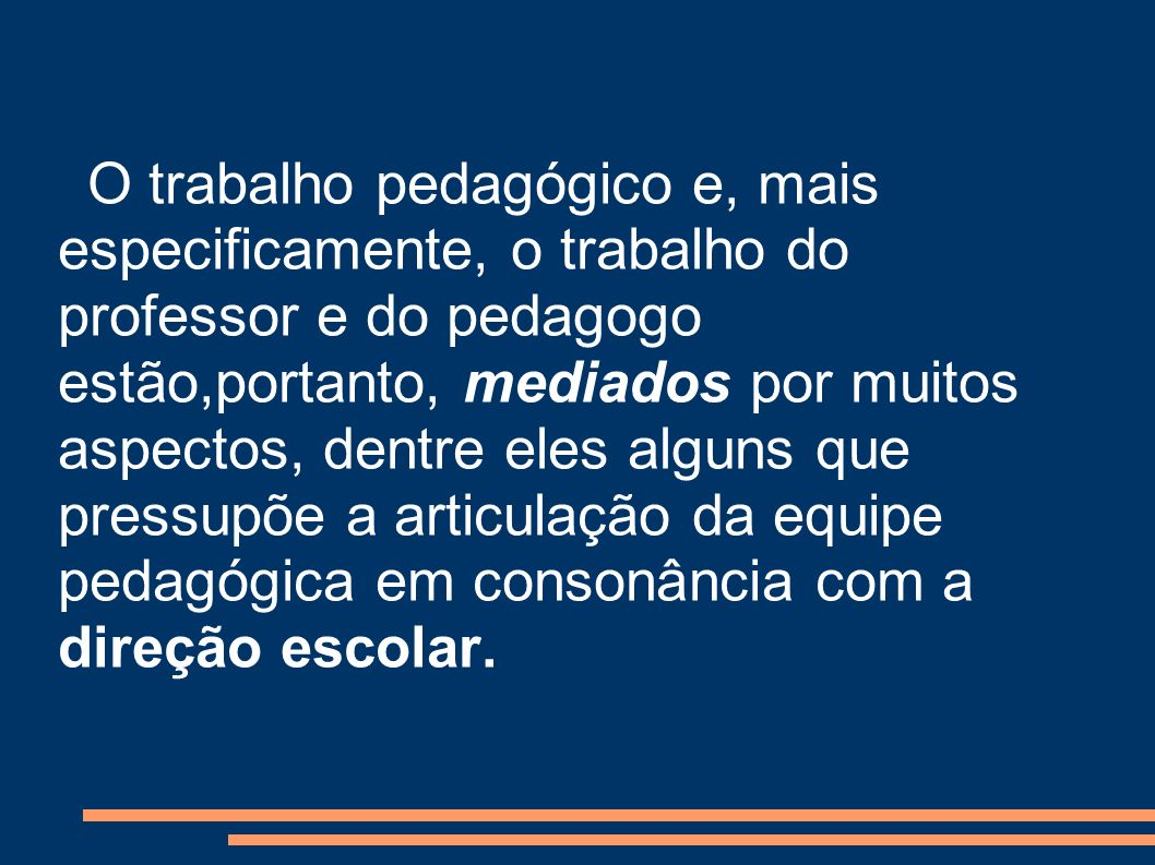 O trabalho pedagógico e, mais especificamente, o trabalho do professor e do pedagogo estão,portanto, mediados por muitos aspectos, dentre eles alguns