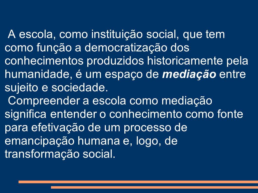 A escola, como instituição social, que tem como função a democratização dos conhecimentos produzidos historicamente pela humanidade, é um espaço de mediação entre sujeito e sociedade.