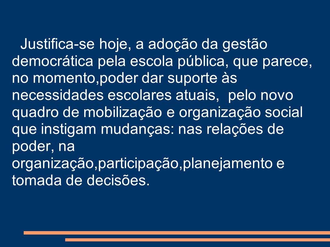 Justifica-se hoje, a adoção da gestão democrática pela escola pública, que parece, no momento,poder dar suporte às necessidades escolares atuais, pelo