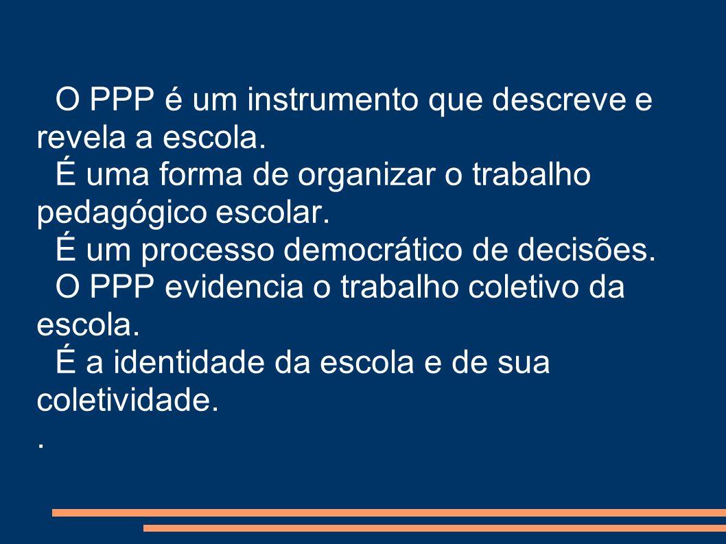 O PPP é um instrumento que descreve e revela a escola. É uma forma de organizar o trabalho pedagógico escolar. É um processo democrático de decisões.