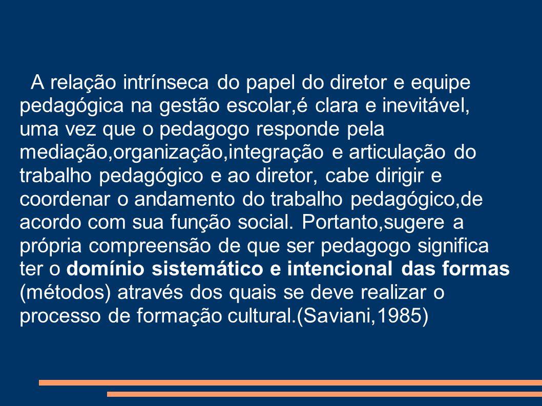A relação intrínseca do papel do diretor e equipe pedagógica na gestão escolar,é clara e inevitável, uma vez que o pedagogo responde pela mediação,org
