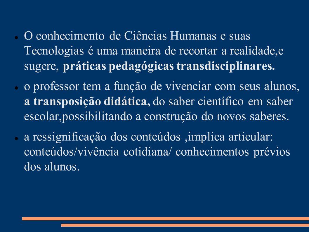 O conhecimento de Ciências Humanas e suas Tecnologias é uma maneira de recortar a realidade,e sugere, práticas pedagógicas transdisciplinares. o profe
