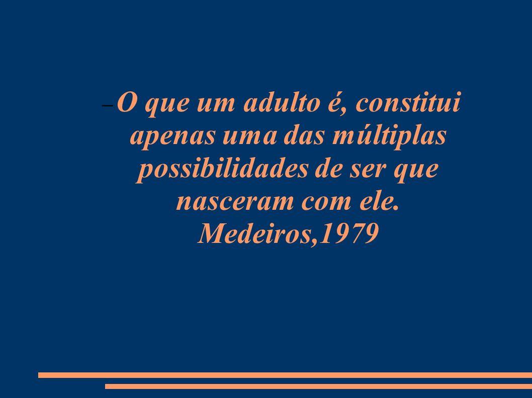 O que um adulto é, constitui apenas uma das múltiplas possibilidades de ser que nasceram com ele. Medeiros,1979
