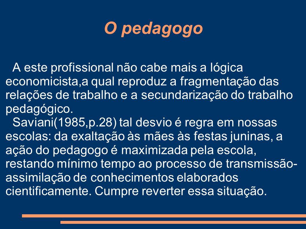 O pedagogo A este profissional não cabe mais a lógica economicista,a qual reproduz a fragmentação das relações de trabalho e a secundarização do trabalho pedagógico.