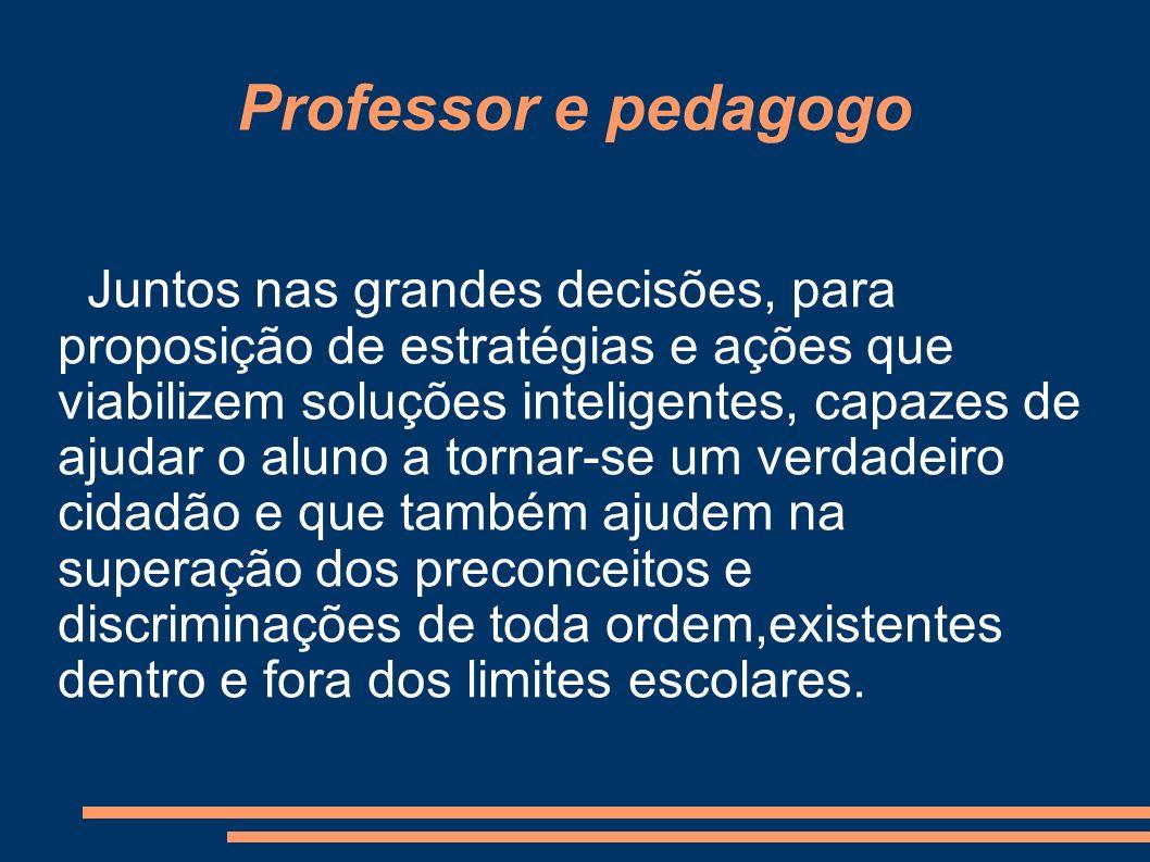Professor e pedagogo Juntos nas grandes decisões, para proposição de estratégias e ações que viabilizem soluções inteligentes, capazes de ajudar o alu