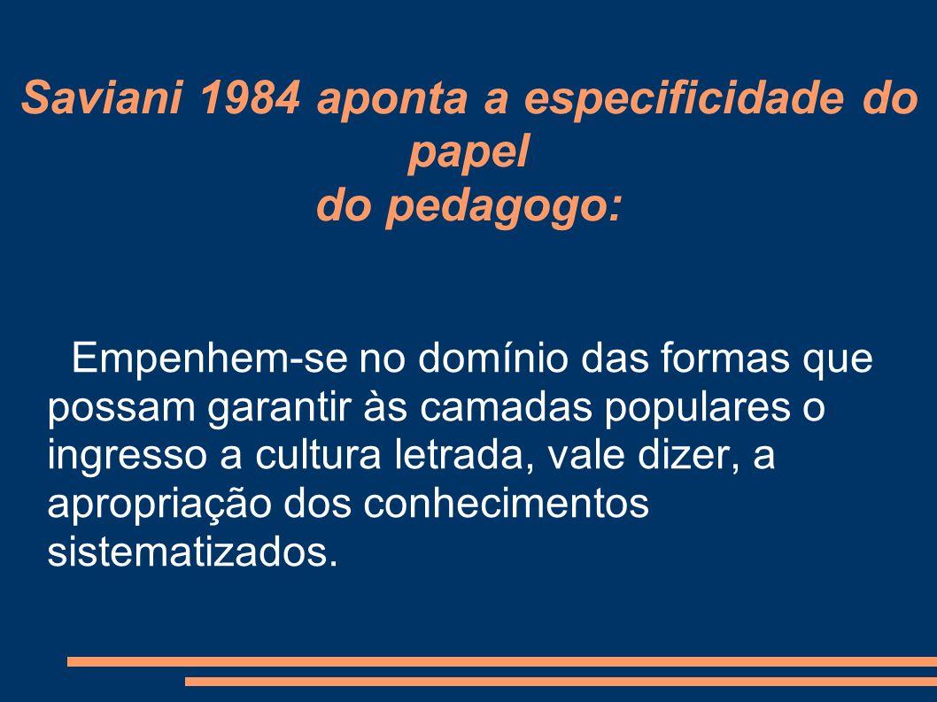 Saviani 1984 aponta a especificidade do papel do pedagogo: Empenhem-se no domínio das formas que possam garantir às camadas populares o ingresso a cultura letrada, vale dizer, a apropriação dos conhecimentos sistematizados.