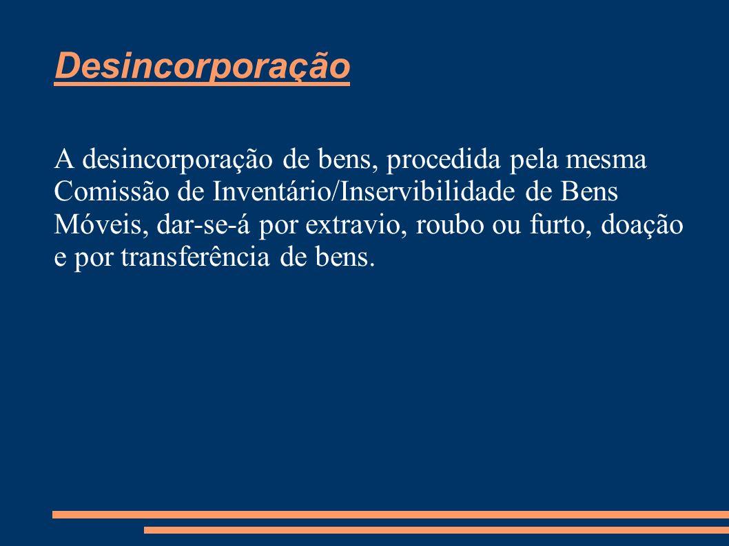 Desincorporação A desincorporação de bens, procedida pela mesma Comissão de Inventário/Inservibilidade de Bens Móveis, dar-se-á por extravio, roubo ou
