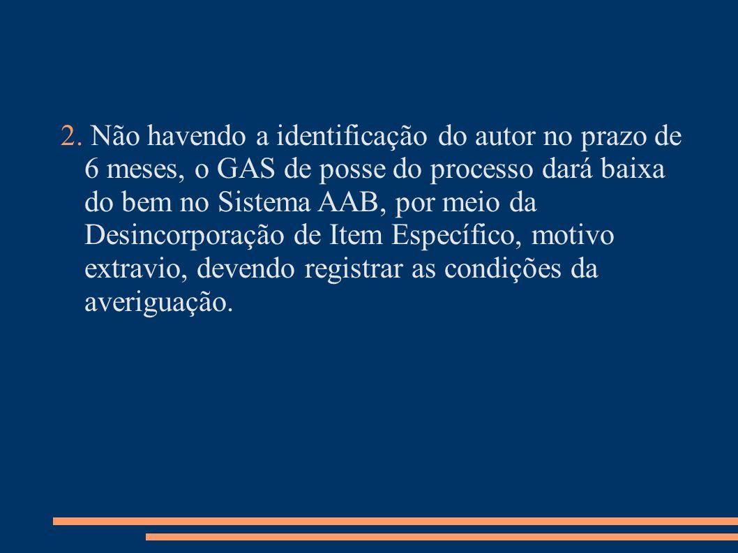 2. Não havendo a identificação do autor no prazo de 6 meses, o GAS de posse do processo dará baixa do bem no Sistema AAB, por meio da Desincorporação