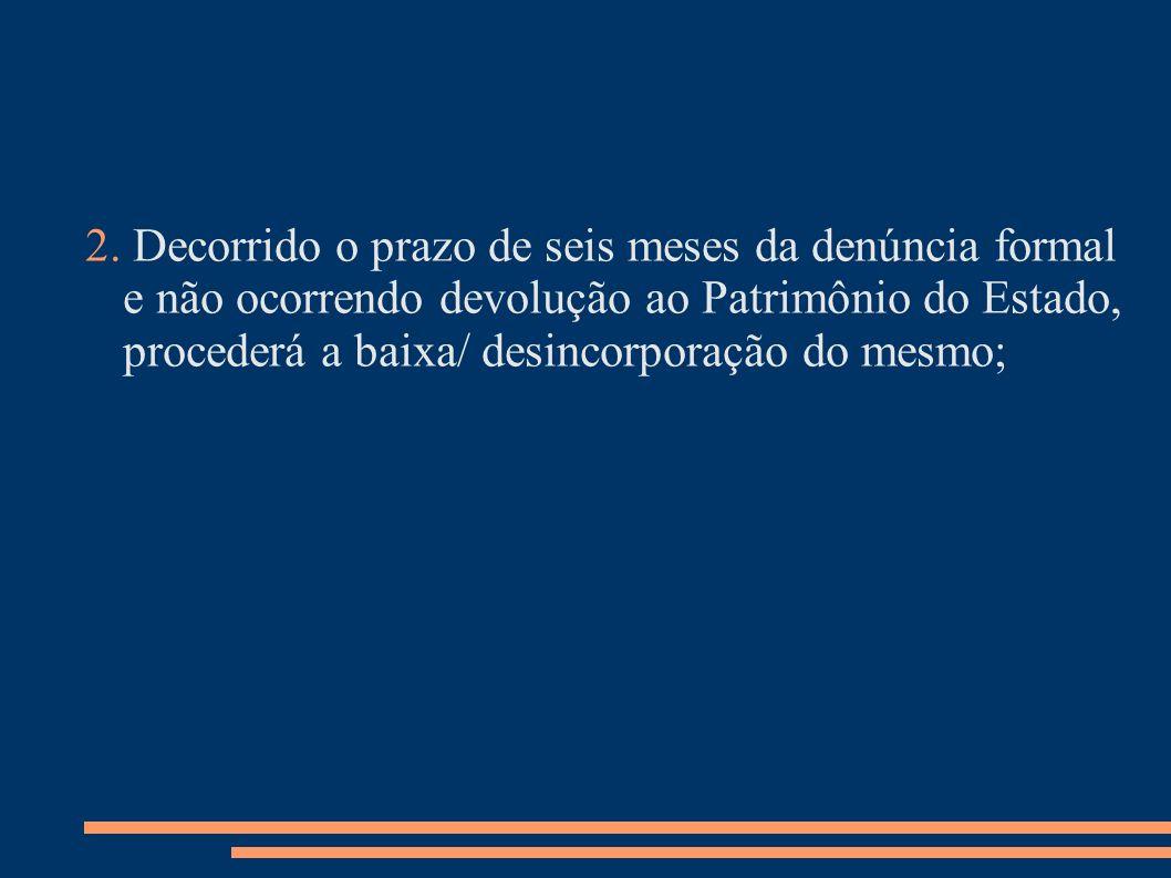 2. Decorrido o prazo de seis meses da denúncia formal e não ocorrendo devolução ao Patrimônio do Estado, procederá a baixa/ desincorporação do mesmo;