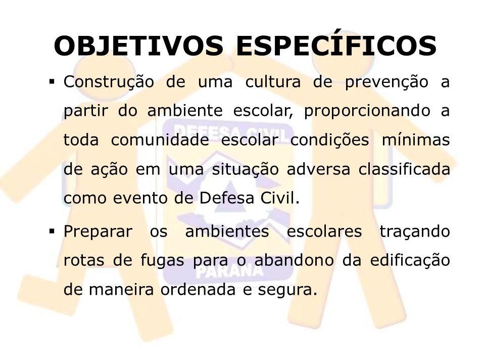 OBJETIVOS ESPECÍFICOS Construção de uma cultura de prevenção a partir do ambiente escolar, proporcionando a toda comunidade escolar condições mínimas de ação em uma situação adversa classificada como evento de Defesa Civil.