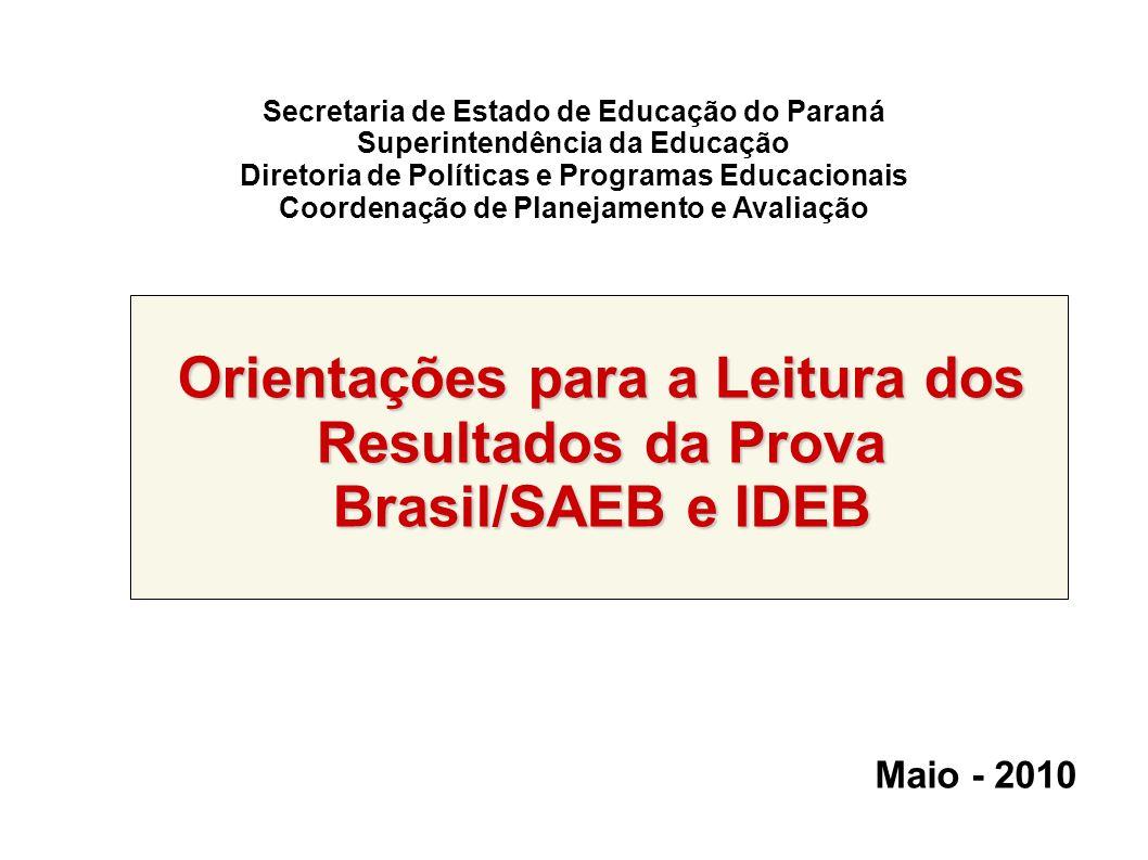 Secretaria de Estado de Educação do Paraná Superintendência da Educação Diretoria de Políticas e Programas Educacionais Coordenação de Planejamento e Avaliação Orientações para a Leitura dos Resultados da Prova Brasil/SAEB e IDEB Maio - 2010