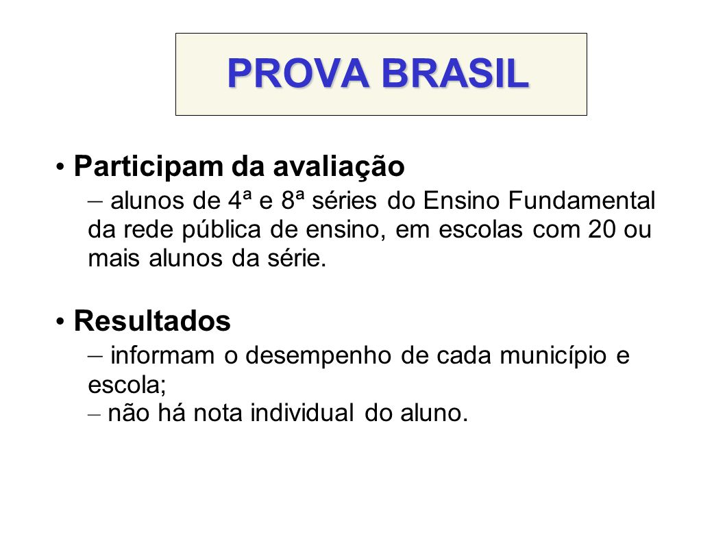 PROVA BRASIL Participam da avaliação – alunos de 4ª e 8ª séries do Ensino Fundamental da rede pública de ensino, em escolas com 20 ou mais alunos da série.