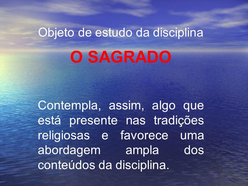 Objeto de estudo da disciplina O SAGRADO Contempla, assim, algo que está presente nas tradições religiosas e favorece uma abordagem ampla dos conteúdo