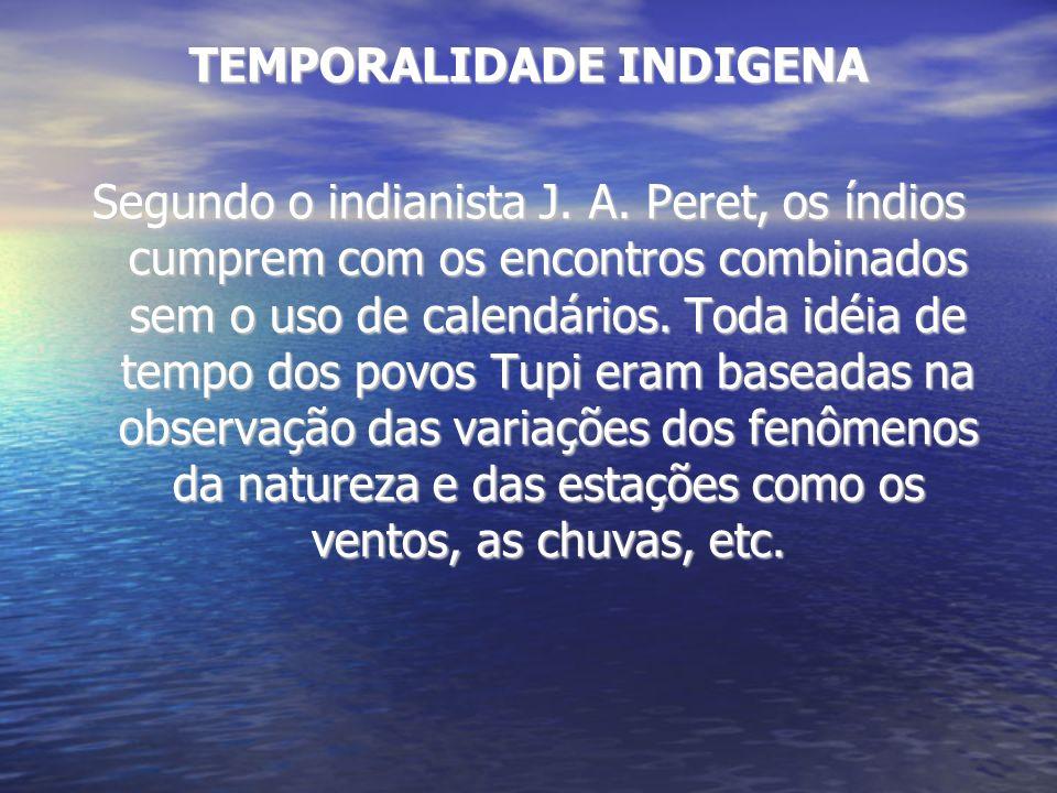 TEMPORALIDADE INDIGENA Segundo o indianista J. A. Peret, os índios cumprem com os encontros combinados sem o uso de calendários. Toda idéia de tempo d