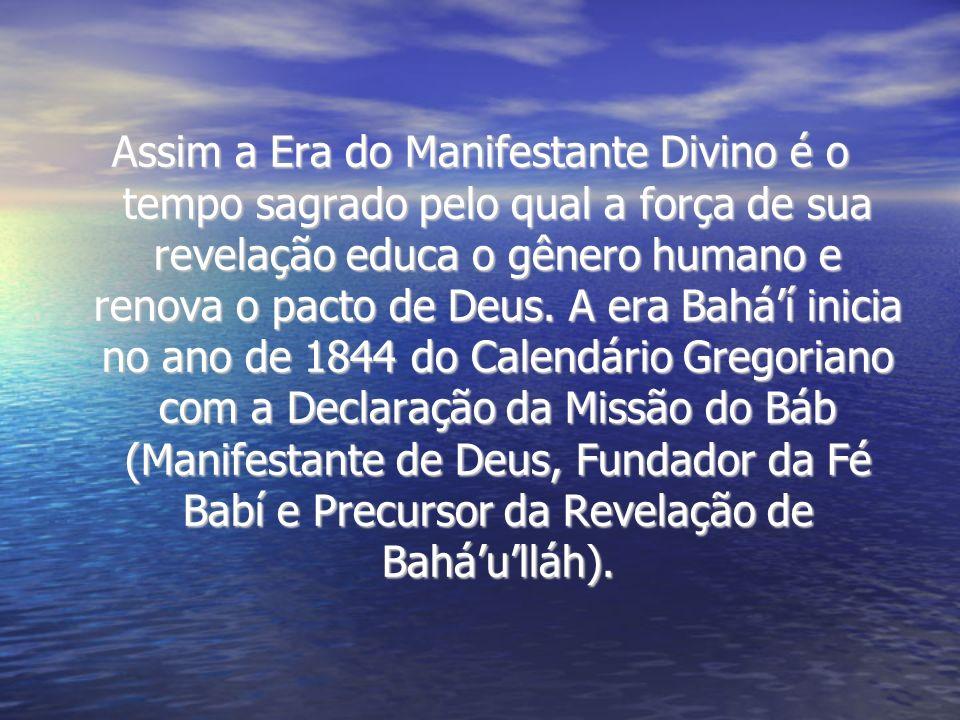 Assim a Era do Manifestante Divino é o tempo sagrado pelo qual a força de sua revelação educa o gênero humano e renova o pacto de Deus. A era Baháí in
