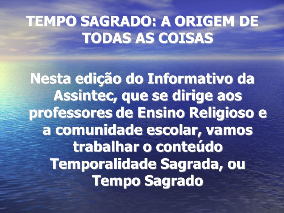 TEMPO SAGRADO: A ORIGEM DE TODAS AS COISAS Nesta edição do Informativo da Assintec, que se dirige aos professores de Ensino Religioso e a comunidade e