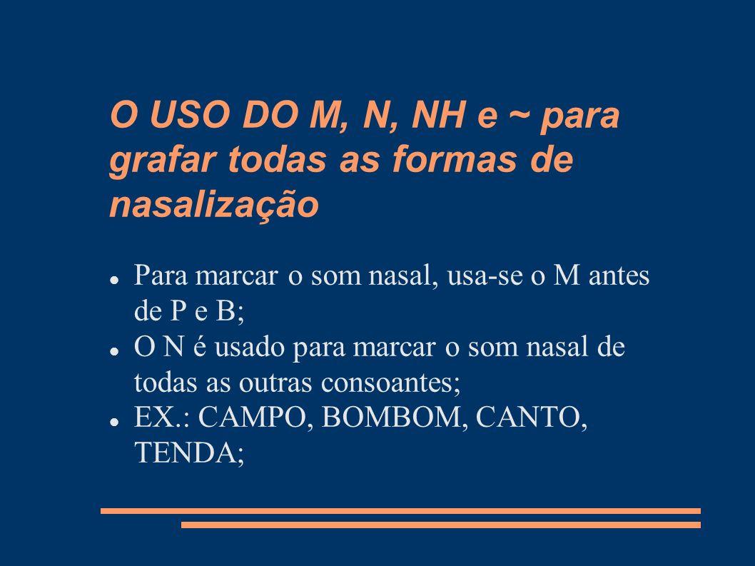 O USO DO M, N, NH e ~ para grafar todas as formas de nasalização Para marcar o som nasal, usa-se o M antes de P e B; O N é usado para marcar o som nas