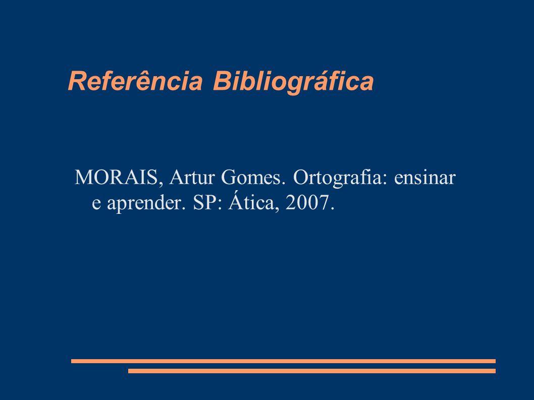 Referência Bibliográfica MORAIS, Artur Gomes. Ortografia: ensinar e aprender. SP: Ática, 2007.
