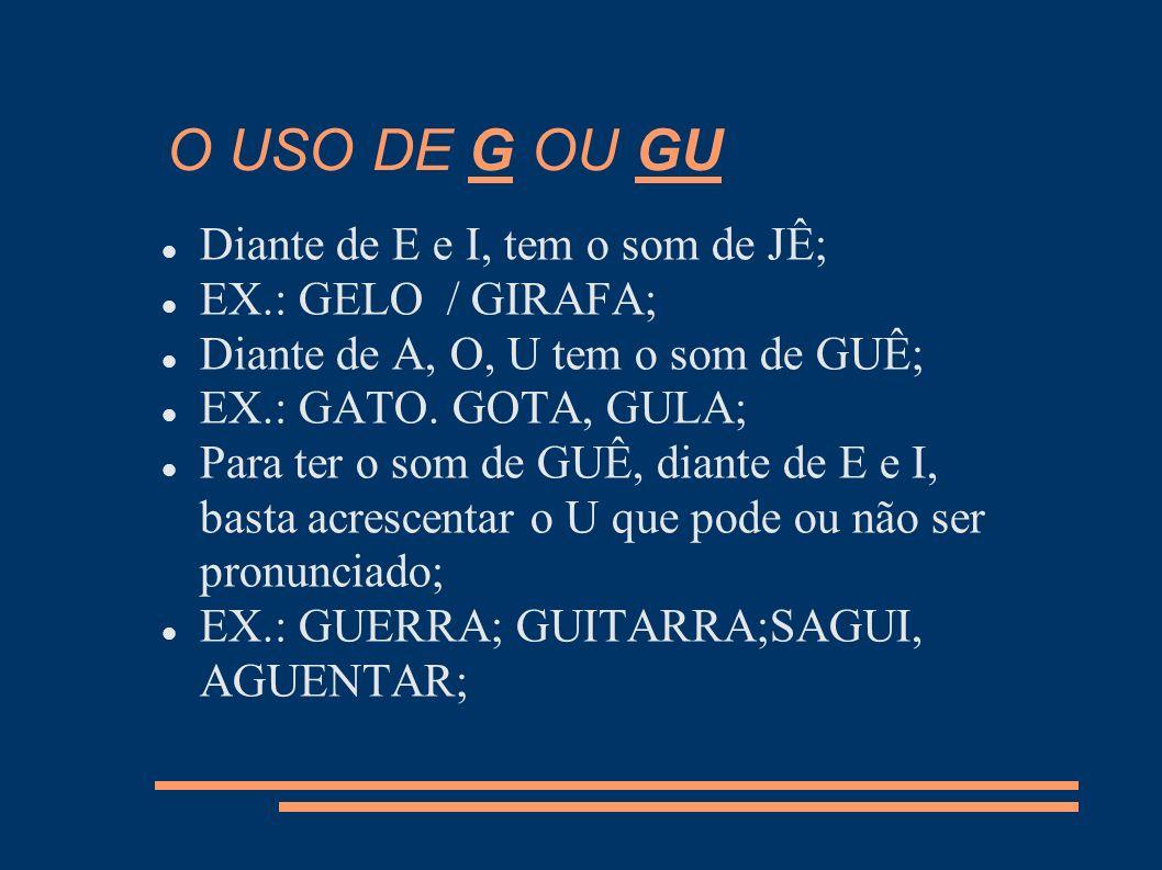 O USO DE G OU GU Diante de E e I, tem o som de JÊ; EX.: GELO / GIRAFA; Diante de A, O, U tem o som de GUÊ; EX.: GATO. GOTA, GULA; Para ter o som de GU
