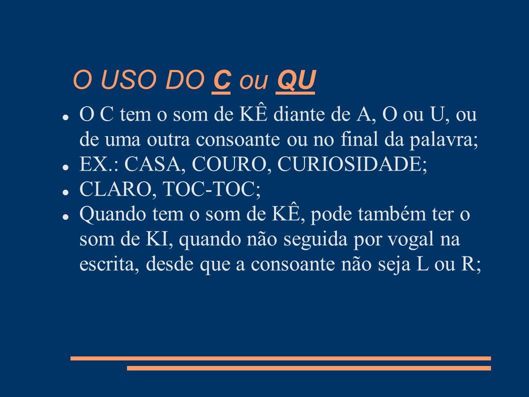 EX.: ACNE, COMPACTO; Aparecendo o H entre o C e a consoante, o som passa a ser CHÊ; EX.: CHAVE, CHUVEIRO; Para representar o som de KÊ diante de E e I, é preciso utilizar o QU, sendo que o U pode ou não ser pronunciado.