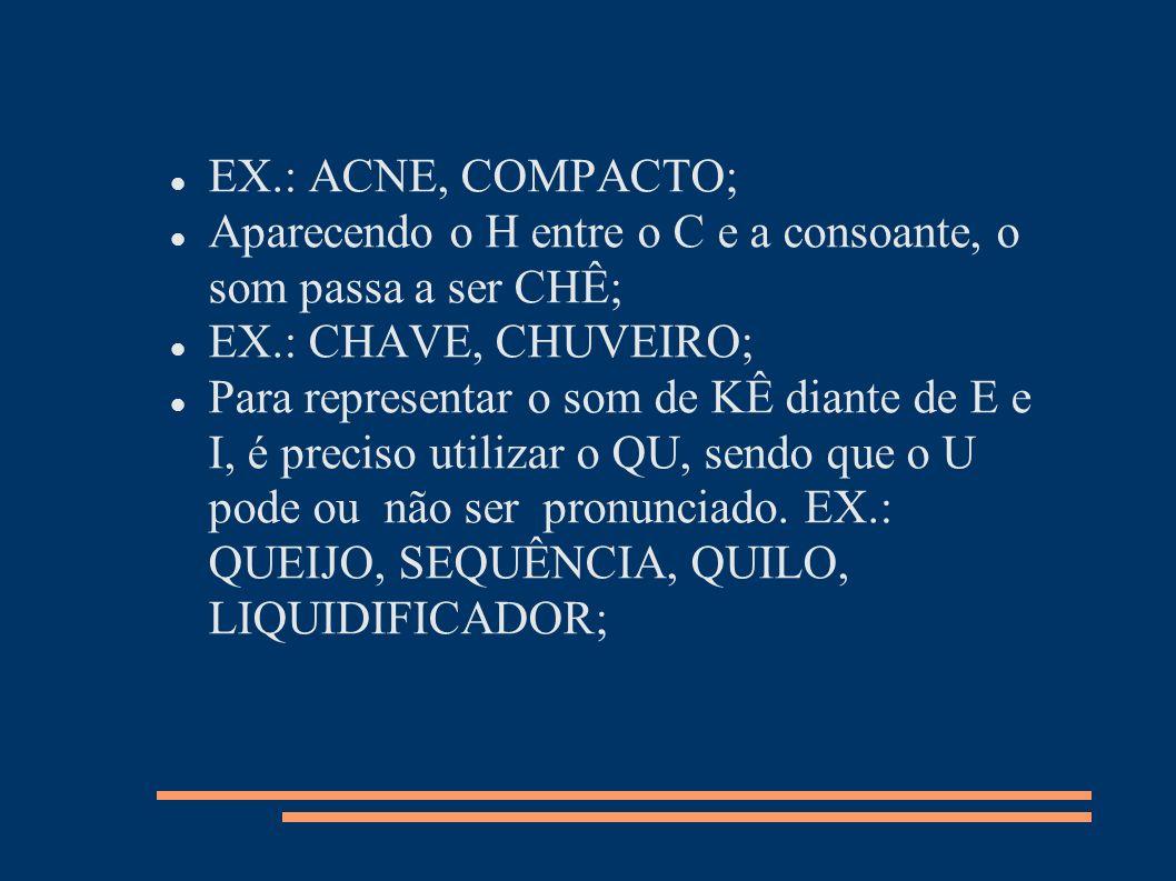 EX.: ACNE, COMPACTO; Aparecendo o H entre o C e a consoante, o som passa a ser CHÊ; EX.: CHAVE, CHUVEIRO; Para representar o som de KÊ diante de E e I
