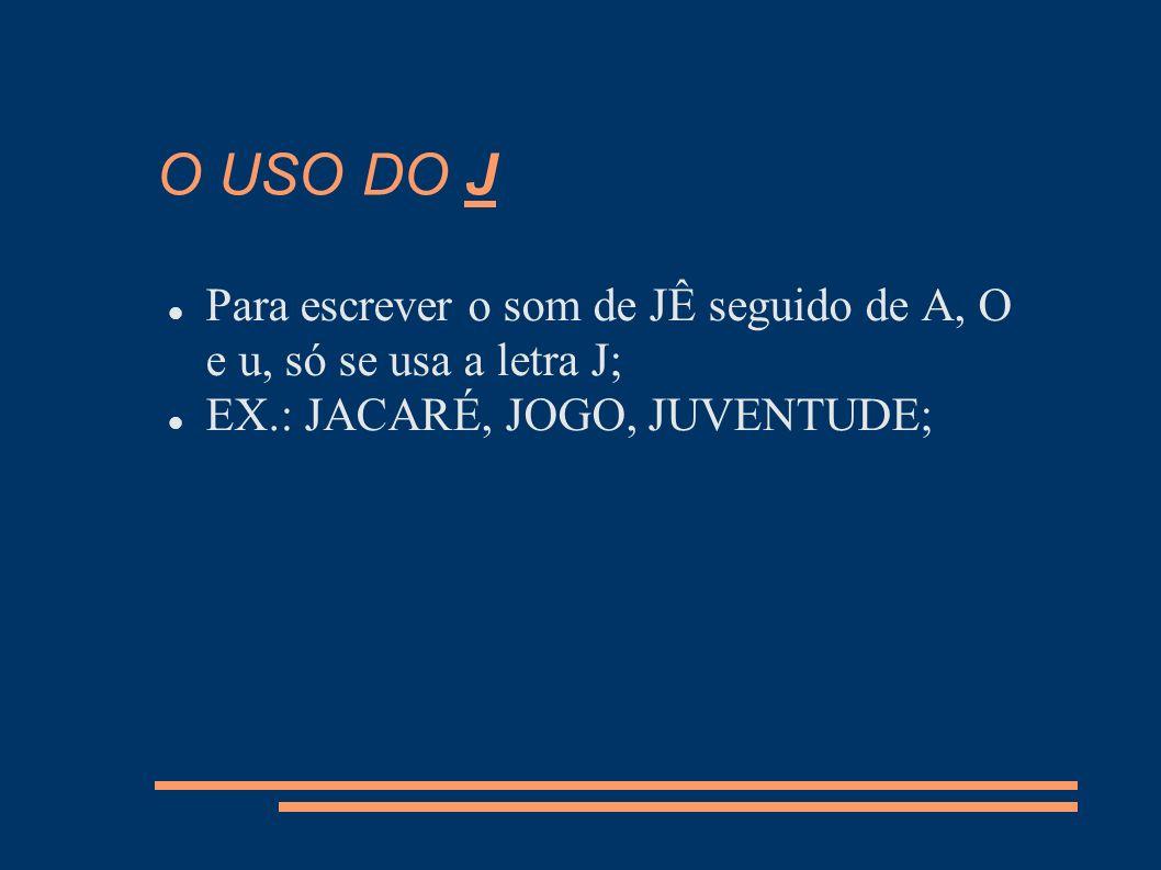 O USO DO J Para escrever o som de JÊ seguido de A, O e u, só se usa a letra J; EX.: JACARÉ, JOGO, JUVENTUDE;