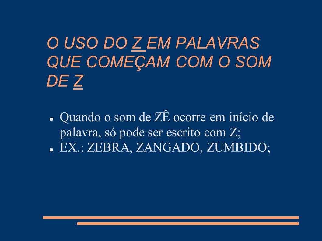 O USO DO Z EM PALAVRAS QUE COMEÇAM COM O SOM DE Z Quando o som de ZÊ ocorre em início de palavra, só pode ser escrito com Z; EX.: ZEBRA, ZANGADO, ZUMB