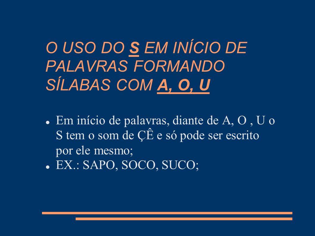 O USO DO S EM INÍCIO DE PALAVRAS FORMANDO SÍLABAS COM A, O, U Em início de palavras, diante de A, O, U o S tem o som de ÇÊ e só pode ser escrito por e