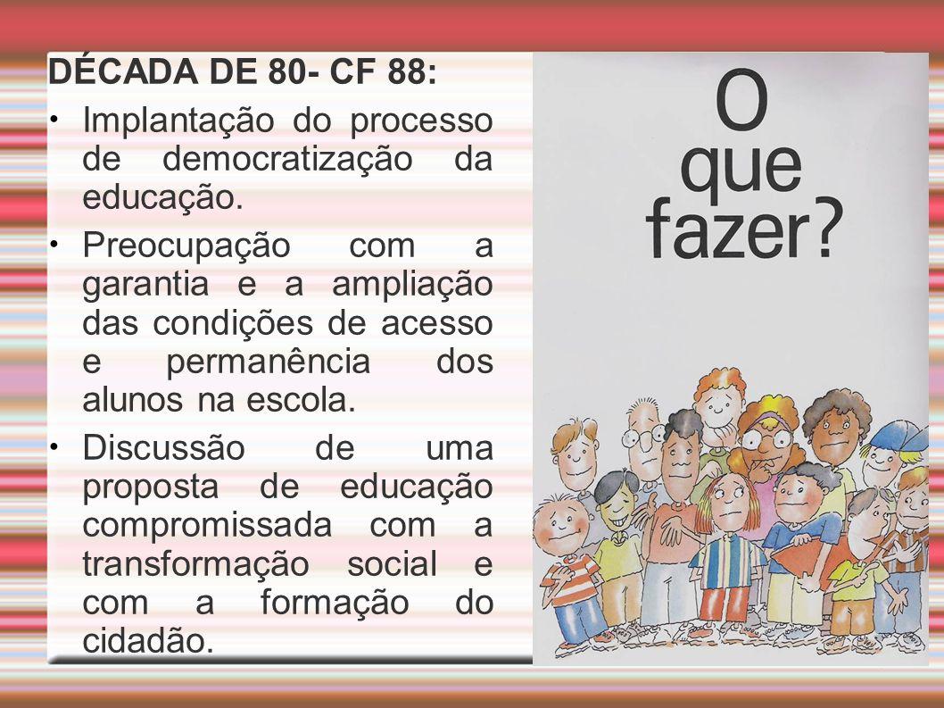 DÉCADA DE 80- CF 88: Implantação do processo de democratização da educação. Preocupação com a garantia e a ampliação das condições de acesso e permanê