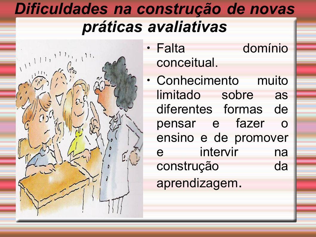 Dificuldades na construção de novas práticas avaliativas Falta domínio conceitual. Conhecimento muito limitado sobre as diferentes formas de pensar e
