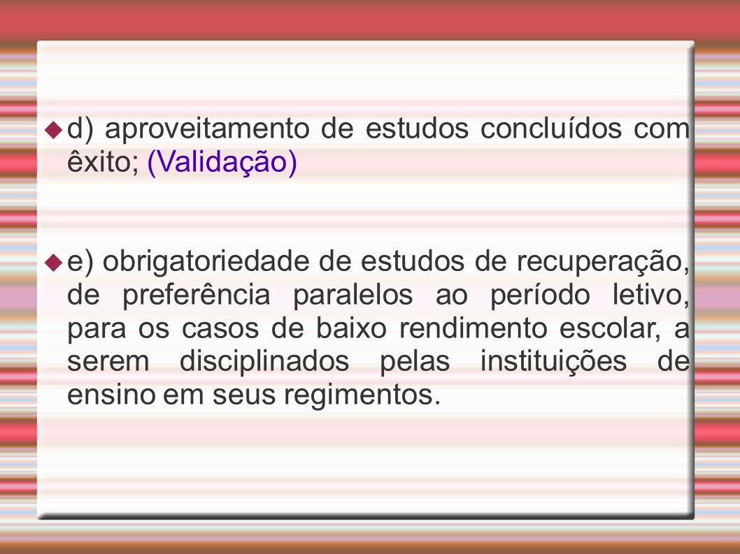 d) aproveitamento de estudos concluídos com êxito; (Validação) e) obrigatoriedade de estudos de recuperação, de preferência paralelos ao período letiv