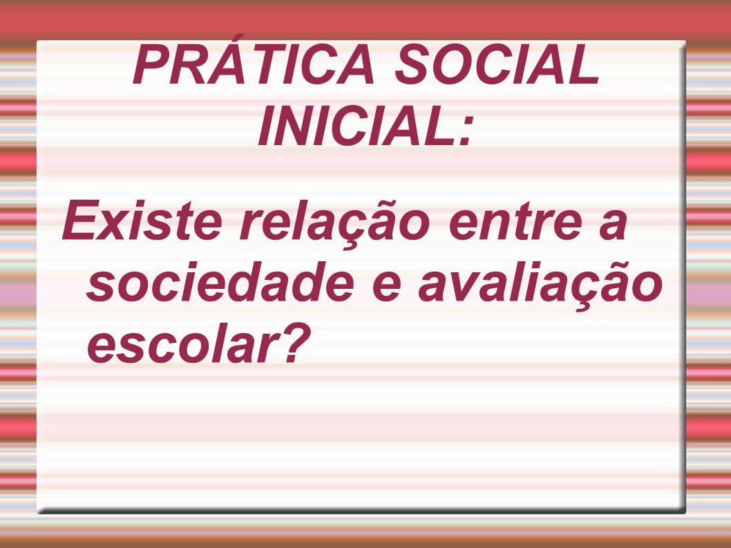 PRÁTICA SOCIAL INICIAL: Existe relação entre a sociedade e avaliação escolar?