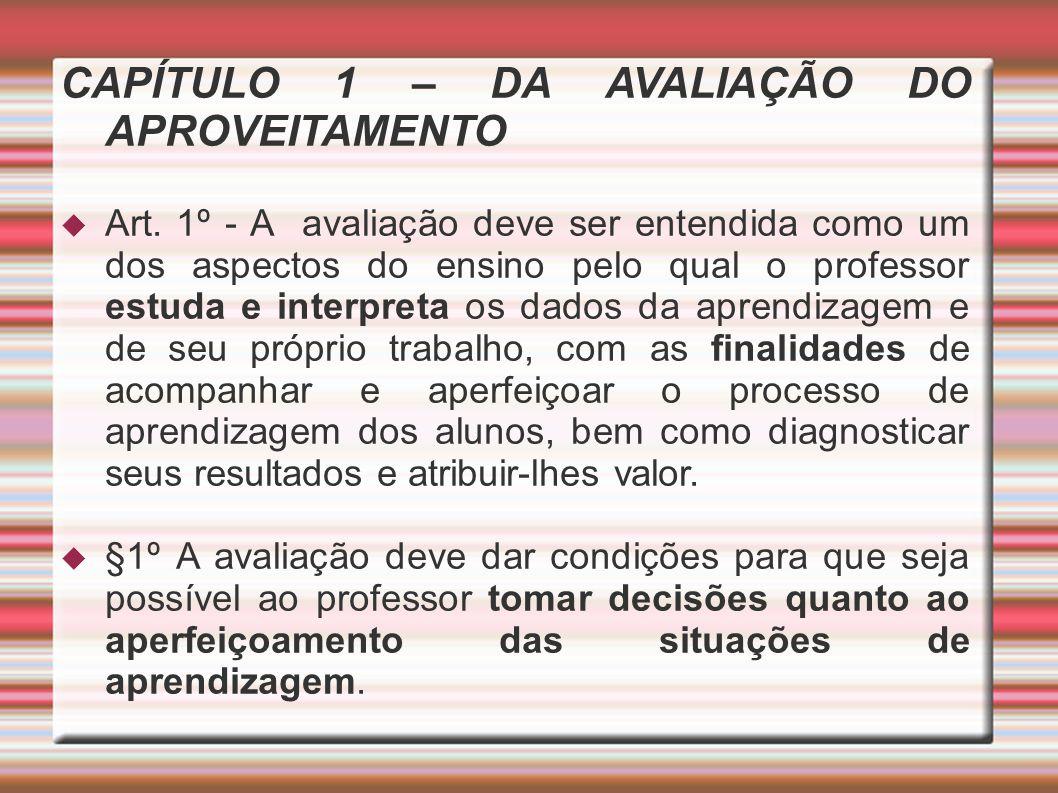 CAPÍTULO 1 – DA AVALIAÇÃO DO APROVEITAMENTO Art. 1º - A avaliação deve ser entendida como um dos aspectos do ensino pelo qual o professor estuda e int