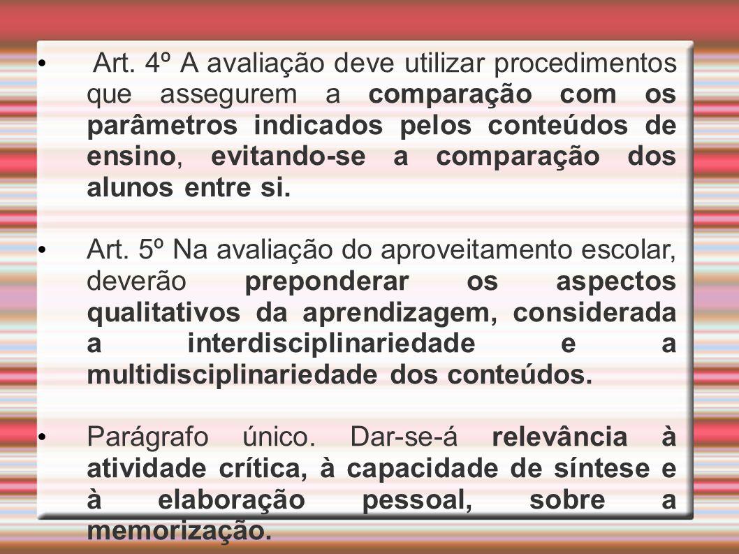 Art. 4º A avaliação deve utilizar procedimentos que assegurem a comparação com os parâmetros indicados pelos conteúdos de ensino, evitando-se a compar