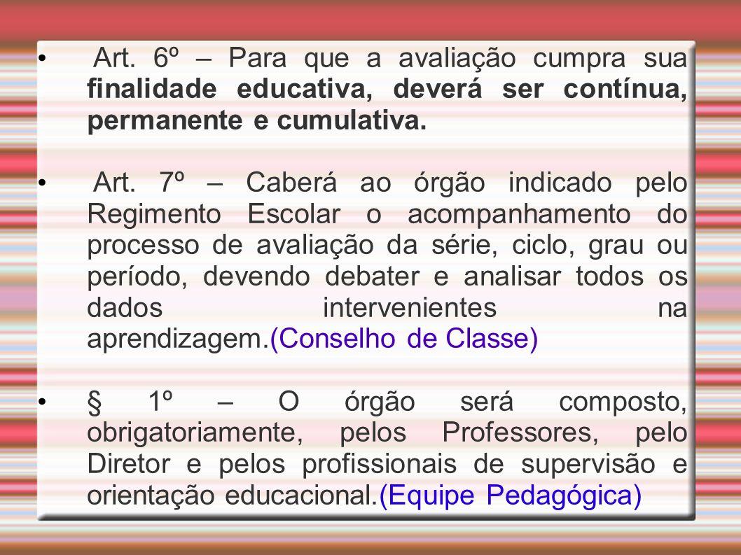 Art. 6º – Para que a avaliação cumpra sua finalidade educativa, deverá ser contínua, permanente e cumulativa. Art. 7º – Caberá ao órgão indicado pelo