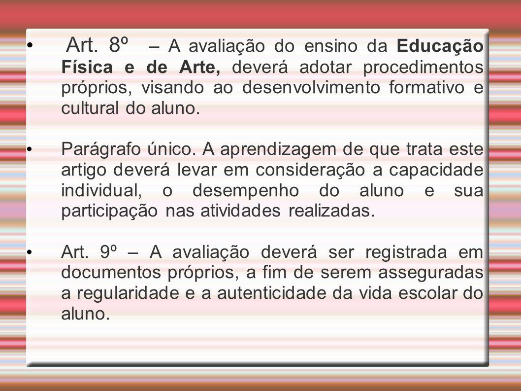 Art. 8º – A avaliação do ensino da Educação Física e de Arte, deverá adotar procedimentos próprios, visando ao desenvolvimento formativo e cultural do
