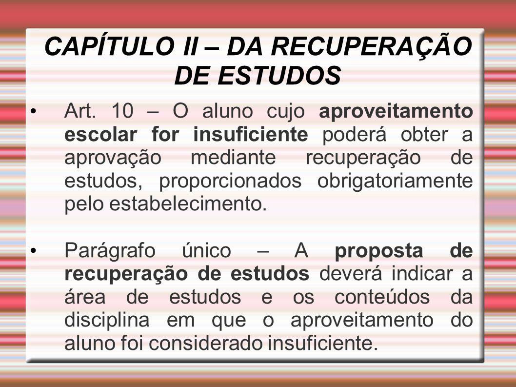 CAPÍTULO II – DA RECUPERAÇÃO DE ESTUDOS Art. 10 – O aluno cujo aproveitamento escolar for insuficiente poderá obter a aprovação mediante recuperação d