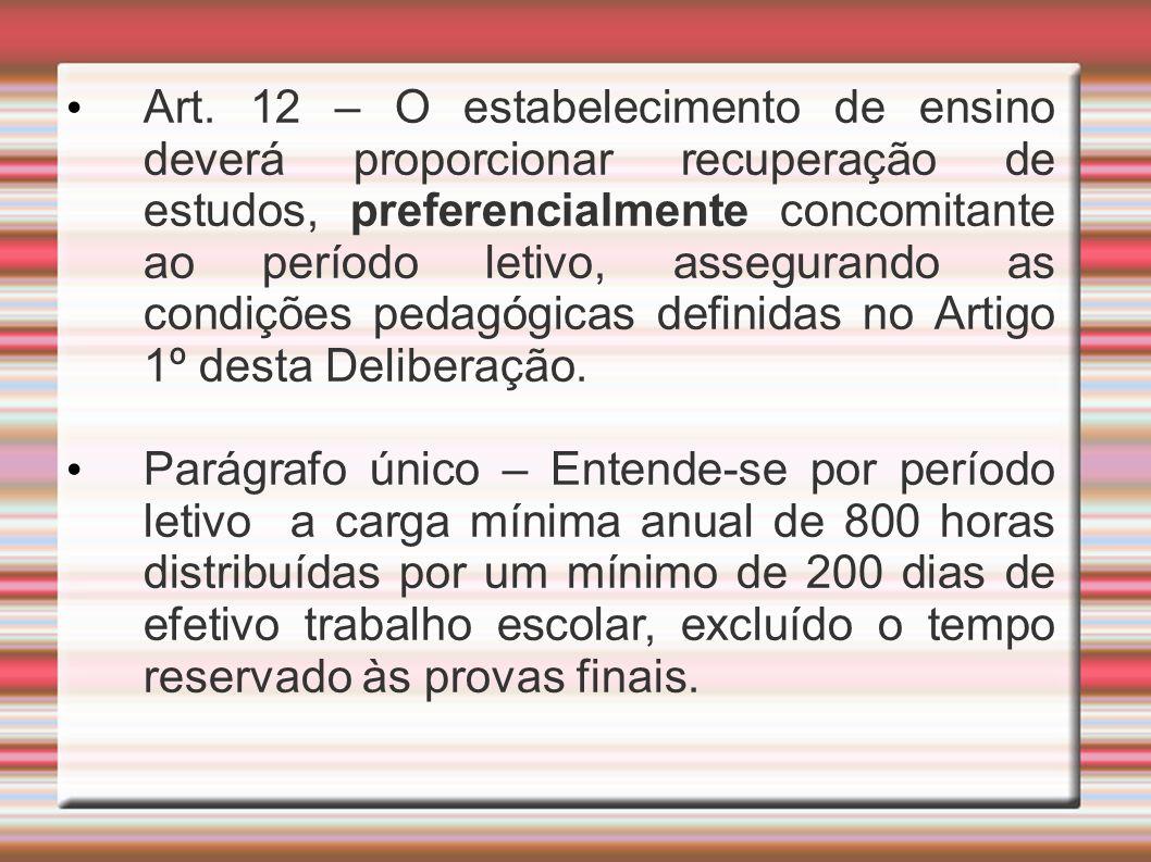 Art. 12 – O estabelecimento de ensino deverá proporcionar recuperação de estudos, preferencialmente concomitante ao período letivo, assegurando as con