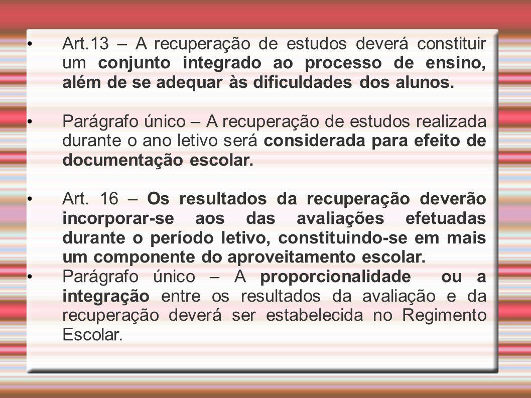 Art.13 – A recuperação de estudos deverá constituir um conjunto integrado ao processo de ensino, além de se adequar às dificuldades dos alunos. Parágr